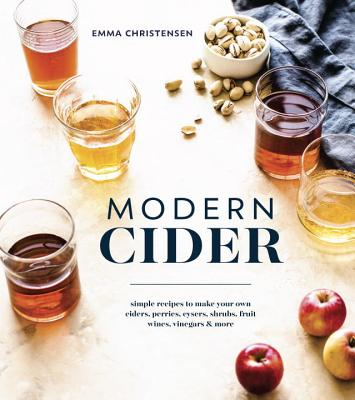 Modern Cider: Simple Recipes to Make Your Own Ciders, Perries, Cysers, Shrubs, Fruit Wines, Vinegars, and More - Christensen, Emma