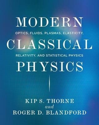 Modern Classical Physics: Optics, Fluids, Plasmas, Elasticity, Relativity, and Statistical Physics - Thorne, Kip S, and Blandford, Roger D