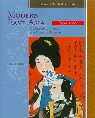 Modern East Asia: From 1600: A Cultural, Social, and Political History - Ebrey, Patricia Buckley, and Walthall, Anne, and Palais, James