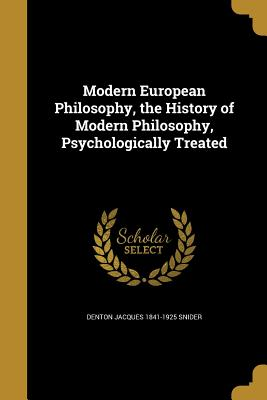 Modern European Philosophy, the History of Modern Philosophy, Psychologically Treated - Snider, Denton Jacques 1841-1925