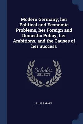 Modern Germany; Her Political and Economic Problems, Her Foreign and Domestic Policy, Her Ambitions, and the Causes of Her Success - Barker, J Ellis