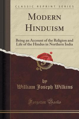Modern Hinduism: Being an Account of the Religion and Life of the Hindus in Northern India (Classic Reprint) - Wilkins, William Joseph