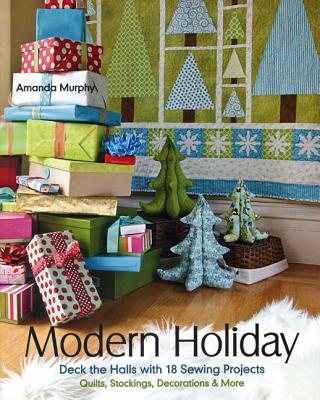 Modern Holiday: Deck the Halls with 18 Sewing Projects - Quilts, Stockings, Decorations & More - Murphy, Amanda