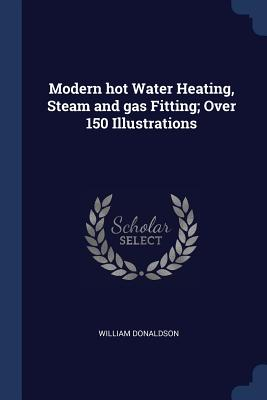 Modern Hot Water Heating, Steam and Gas Fitting; Over 150 Illustrations - Donaldson, William, PhD