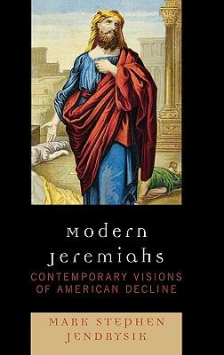 Modern Jeremiahs: Contemporary Visions of American Decline - Jendrysik, Mark Stephen