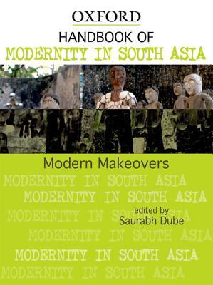 Modern Makeovers: Handbook of Modernity in South Asia - Dube, Saurabh
