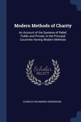 Modern Methods of Charity: An Account of the Systems of Relief, Public and Private, in the Principal Countries Having Modern Methods - Henderson, Charles Richmond