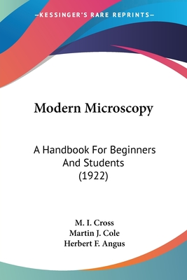 Modern Microscopy: A Handbook for Beginners and Students (1922) - Cross, M I, and Cole, Martin J, and Angus, Herbert F (Editor)