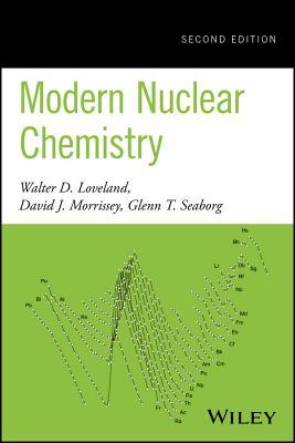 Modern Nuclear Chemistry - Loveland, Walter D., and Morrissey, David J., and Seaborg, Glenn T.