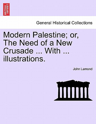 Modern Palestine; Or, the Need of a New Crusade ... with ... Illustrations. - Lamond, John