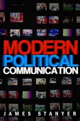 Modern Political Communication: Mediated Politics in Uncertain Times - Stanyer, James