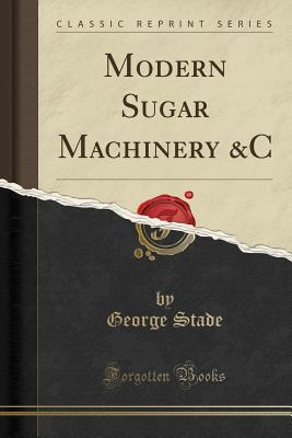 Modern Sugar Machinery &c (Classic Reprint) - Stade, George, Professor