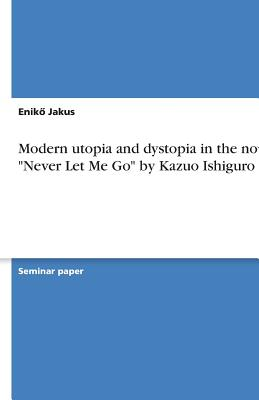 Modern Utopia and Dystopia in the Novel Never Let Me Go by Kazuo Ishiguro - Jakus, Enik&#337