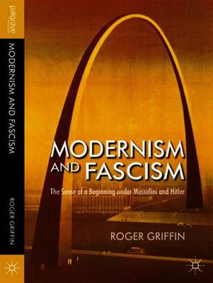 Modernism and Fascism: The Sense of a Beginning Under Mussolini and Hitler - Griffin, R