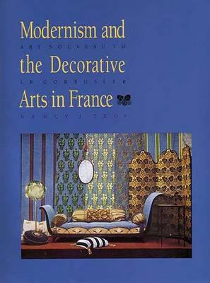 Modernism and the Decorative Arts in France: Art Nouveau to Le Corbusier - Troy, Nancy J