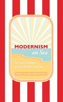 Modernism on Sea: Art and Culture at the British Seaside - Feigel, Lara (Editor), and Harris, Alexandra (Editor)