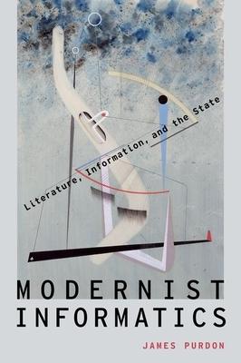 Modernist Informatics: Literature, Information, and the State - Purdon, James