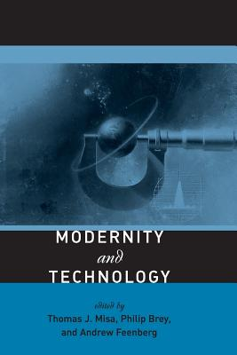 Modernity and Technology - Misa, Thomas J (Editor), and Brey, Philip (Editor), and Feenberg, Andrew (Editor)