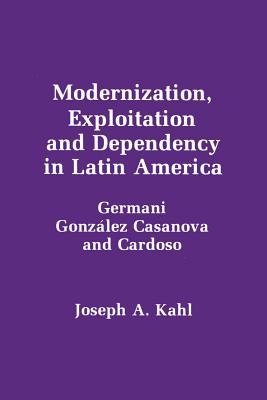 Modernization, Exploitation and Dependency in Latin America - Kahl, Joseph A