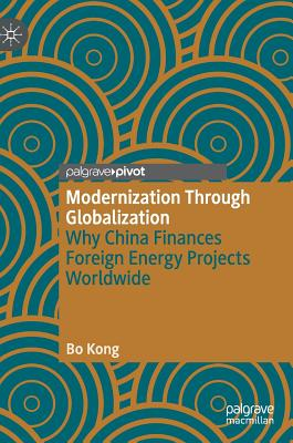 Modernization Through Globalization: Why China Finances Foreign Energy Projects Worldwide - Kong, Bo