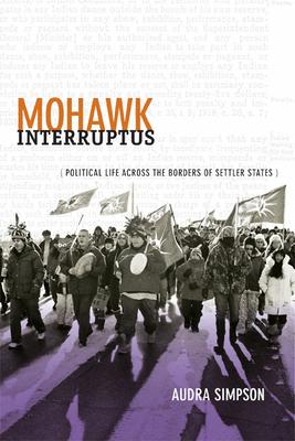 Mohawk Interruptus: Political Life Across the Borders of Settler States - Simpson, Audra
