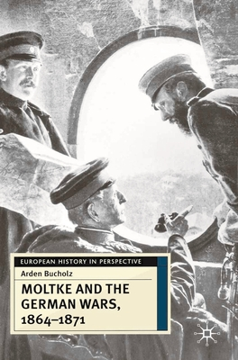 Moltke and the German Wars, 1864-1871 - Bucholz, Arden