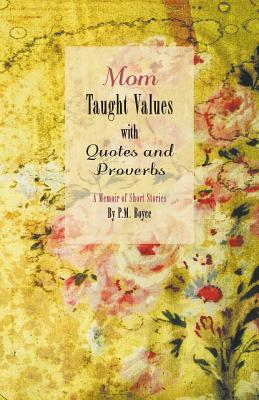Mom Taught Values with Quotes and Proverbs - A Memoir of Short Stories by P.M. Boyce - Boyce, P M