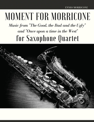 Moment for Morricone for Saxophone Quartet: Music from The Good, the Bad and the Ugly and Once upon a time in the West - Morricone, Ennio, and Muolo, Giordano