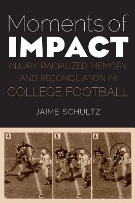 Moments of Impact: Injury, Racialized Memory, and Reconciliation in College Football - Schultz, Jaime