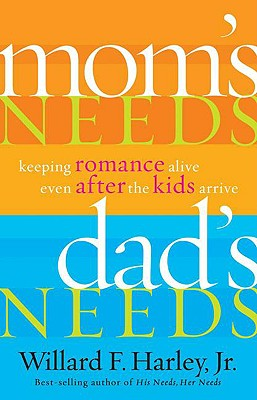 Mom's Needs, Dad's Needs: Keeping Romance Alive Even After the Kids Arrive - Harley, Willard F, Jr., PH.D.