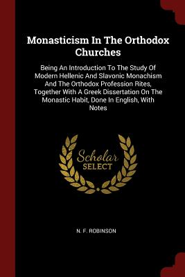 Monasticism in the Orthodox Churches: Being an Introduction to the Study of Modern Hellenic and Slavonic Monachism and the Orthodox Profession Rites, Together with a Greek Dissertation on the Monastic Habit, Done in English, with Notes - Robinson, N F