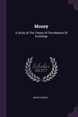Money: A Study of the Theory of the Medium of Exchange - Kinley, David