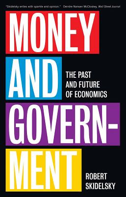 Money and Government: The Past and Future of Economics - Skidelsky, Robert
