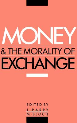 Money and the Morality of Exchange - Parry, Jonathan P, PhD (Editor), and Bloch, Maurice, PhD (Editor), and Jonathan, Parry (Editor)