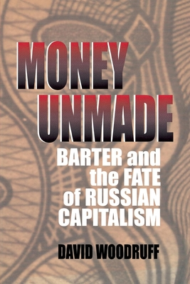 Money Unmade: Barter and the Fate of Russian Capitalism - Woodruff, David M