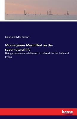Monseigneur Mermillod on the Supernatural Life - Mermillod, Gaspard