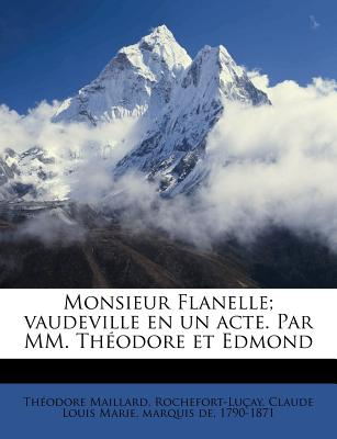Monsieur Flanelle; Vaudeville En Un Acte. Par MM. Th Odore Et Edmond - Maillard, Th Odore, and Rochefort-Lu Ay, Claude Louis Marie Ma (Creator)