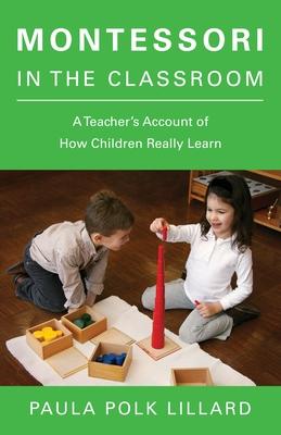 Montessori in the Classroom: A Teacher's Account of How Children Really Learn - Lillard, Paula Polk