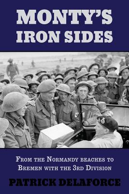 Monty's Iron Sides: From the Normandy Beaches to Bremen with the 3rd Division - Delaforce, Patrick