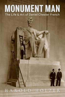 Monument Man: The Life and Art of Daniel Chester French - Holzer, Harold