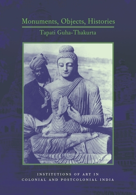 Monuments, Objects, Histories: Institutions of Art in Colonial and Post-Colonial India - Guha-Thakurta, Tapati