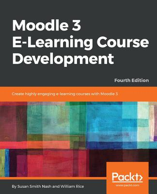 Moodle 3 E-Learning Course Development: Create highly engaging and interactive e-learning courses with Moodle 3, 4th Edition - Nash, Susan Smith, and Rice, William