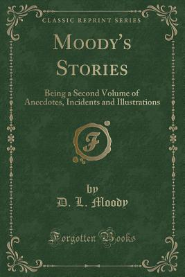 Moody's Stories: Being a Second Volume of Anecdotes, Incidents and Illustrations (Classic Reprint) - Moody, D L