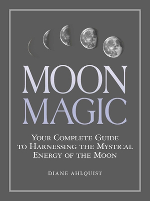 Moon Magic: Your Complete Guide to Harnessing the Mystical Energy of the Moon - Ahlquist, Diane
