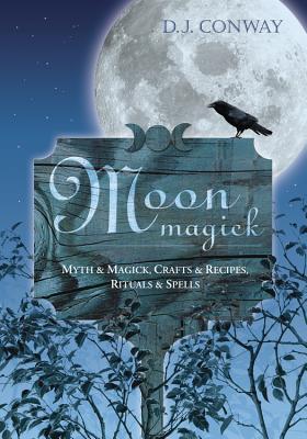Moon Magick: Myth & Magic, Crafts & Recipes, Rituals & Spells - Conway, D J