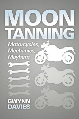 Moon Tanning: Motorcycles, Mechanics, Mayhem - Davies, Gwynn