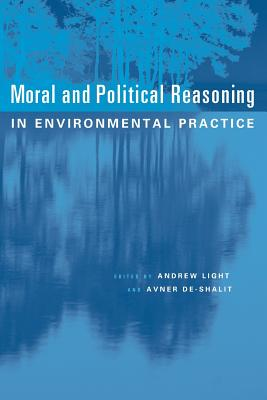 Moral and Political Reasoning in Environmental Practice - Light, Andrew, and De-Shalit, Avner