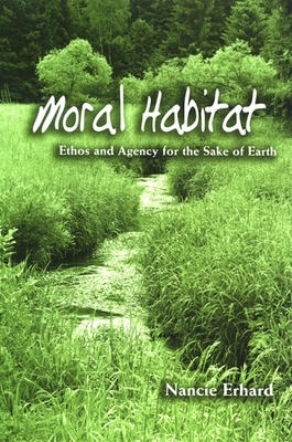 Moral Habitat: Ethos and Agency for the Sake of Earth - Erhard, Nancie