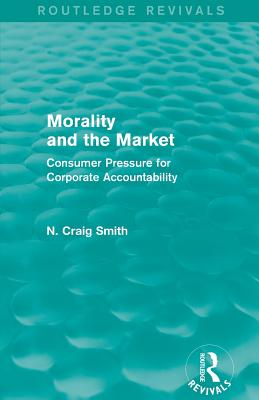Morality and the Market: Consumer Pressure for Corporate Accountability - Smith, N. Craig