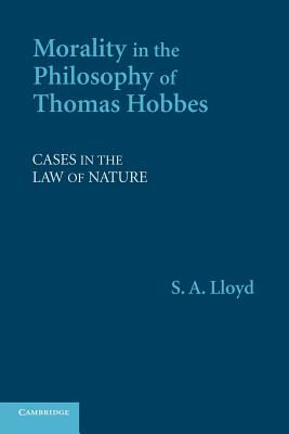 Morality in the Philosophy of Thomas Hobbes: Cases in the Law of Nature - Lloyd, S. A.